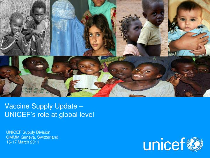 Vaccine supply update unicef s role at global level
