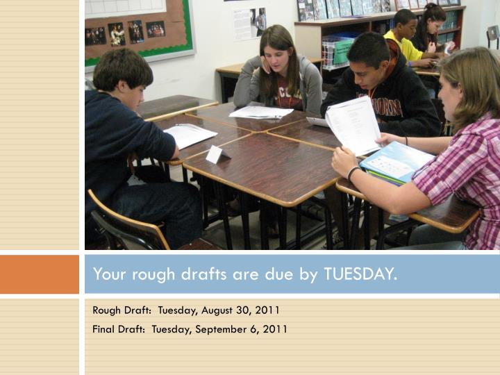 Your rough drafts are due by TUESDAY.