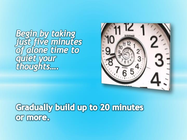 Begin by taking just five minutes of alone time to quiet your thoughts….