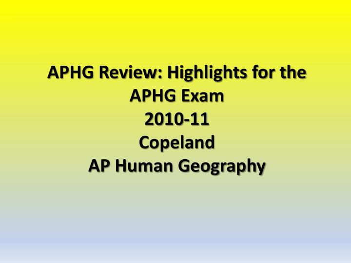 aphg review highlights for the aphg exam 2010 11 copeland ap human geography n.