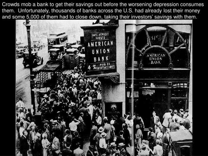 Crowds mob a bank to get their savings out before the worsening depression consumes them.  Unfortunately, thousands of banks across the U.S. had already lost their money and some 5,000 of them had to close down, taking their investors' savings with them.