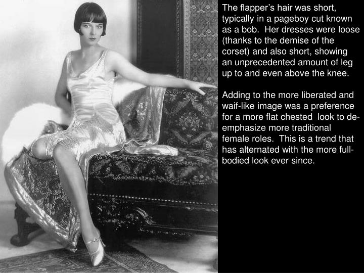 The flapper's hair was short, typically in a pageboy cut known as a bob.  Her dresses were loose (thanks to the demise of the corset) and also short, showing an unprecedented amount of leg up to and even above the knee