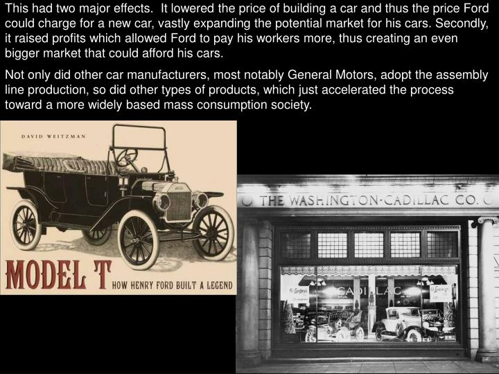 This had two major effects.  It lowered the price of building a car and thus the price Ford could charge for a new car, vastly expanding the potential market for his cars. Secondly, it raised profits which allowed Ford to pay his workers more, thus creating an even bigger market that could afford his cars.