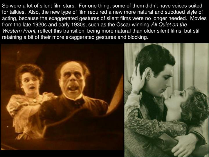 So were a lot of silent film stars.  For one thing, some of them didn't have voices suited for talkies.  Also, the new type of film required a new more natural and subdued style of acting, because the exaggerated gestures of silent films were no longer needed.  Movies from the late 1920s and early 1930s, such as the Oscar winning