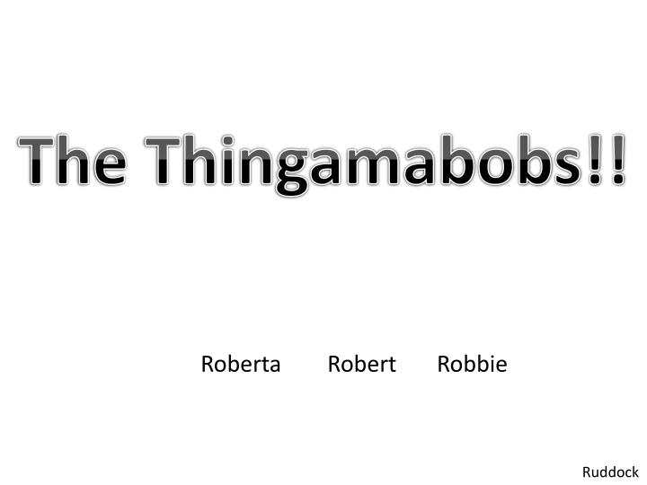 The Thingamabobs!!