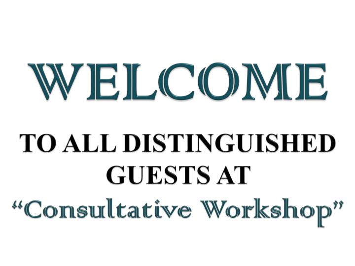 Welcome to all distinguished guests at consultative workshop