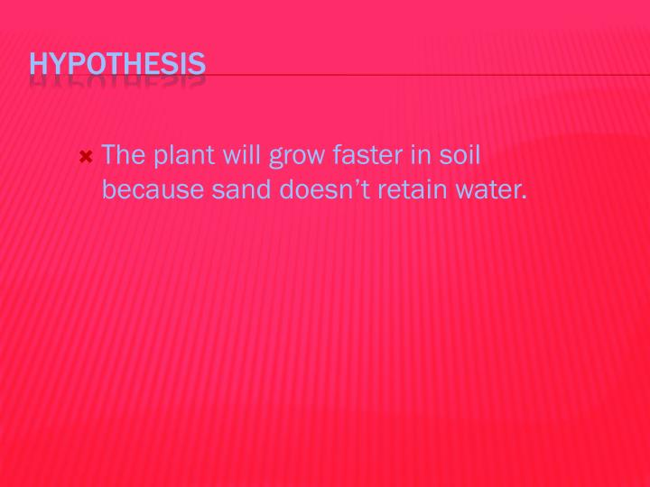 The plant will grow faster in soil because sand doesn't retain water.