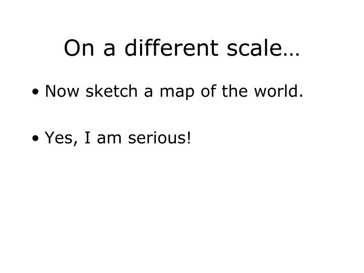 On a different scale…