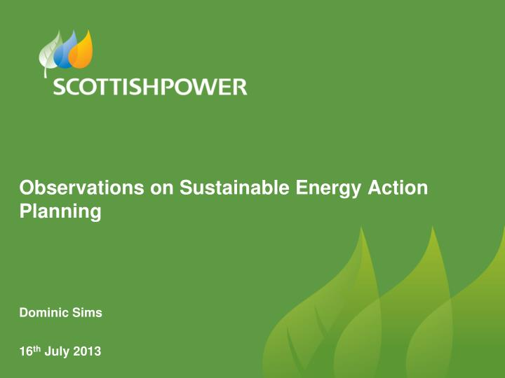 observations on sustainable energy action planning dominic sims 16 th july 2013 n.