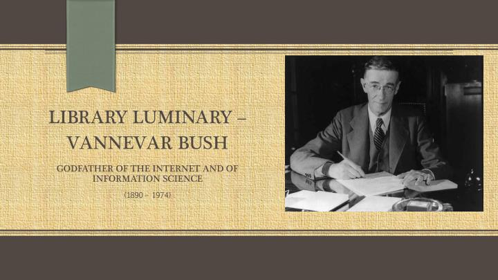 library luminary vannevar bush godfather of the internet and of information science n.