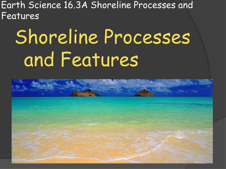 earth science 16 3a shoreline processes and features n.