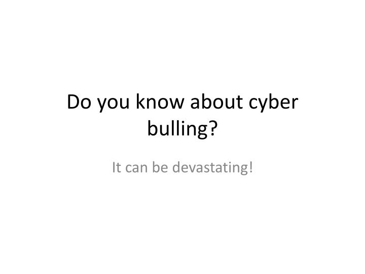 do you know about cyber bulling n.