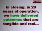 in closing in 20 years of operation we have delivered outcomes that are tangible and real