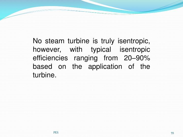 No steam turbine is truly isentropic, however, with typical isentropic efficiencies ranging from 20–90% based on the application of the turbine.