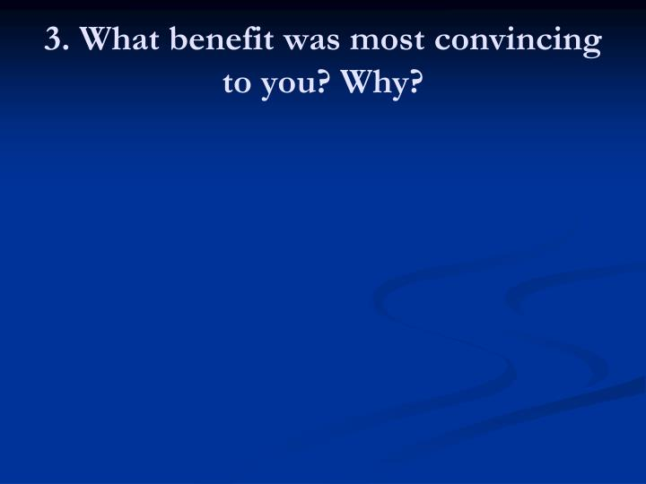 3. What benefit was most convincing to you? Why?