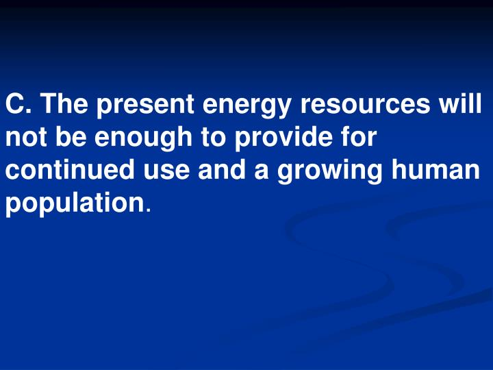 C. The present energy resources will not be enough to provide for continued use and a growing human population