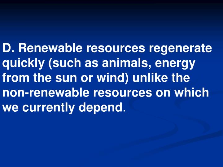 D. Renewable resources regenerate quickly (such as animals, energy from the sun or wind) unlike the non-renewable resources on which we currently depend