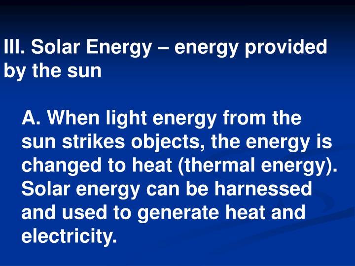 III. Solar Energy – energy provided by the sun