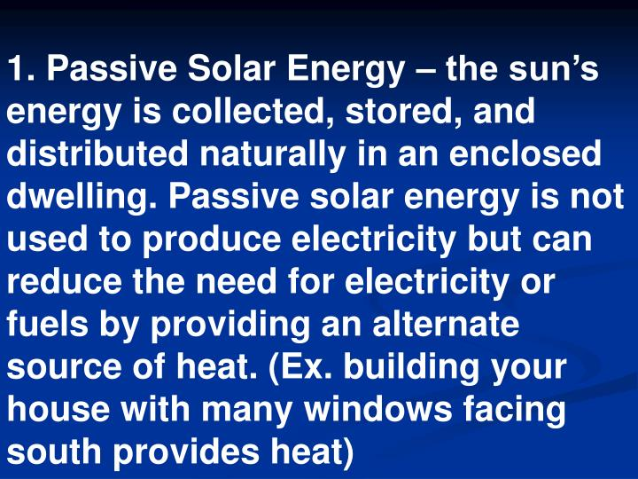 1. Passive Solar Energy – the sun's energy is collected, stored, and distributed naturally in an enclosed dwelling. Passive solar energy is not used to produce electricity but can reduce the need for electricity or fuels by providing an alternate source of heat. (Ex. building your house with many windows facing south provides heat)