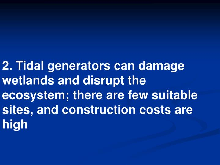 2. Tidal generators can damage wetlands and disrupt the ecosystem; there are few suitable sites, and construction costs are high
