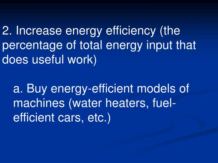 2. Increase energy efficiency (the percentage of total energy input that does useful work)