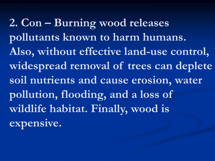 2. Con – Burning wood releases pollutants known to harm humans. Also, without effective land-use control, widespread removal of trees can deplete soil nutrients and cause erosion, water pollution, flooding, and a loss of wildlife habitat. Finally, wood is expensive.