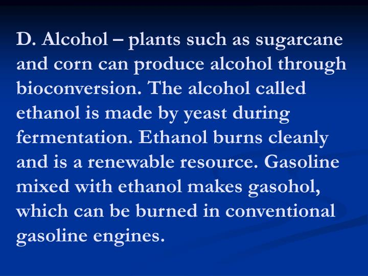 D. Alcohol – plants such as sugarcane and corn can produce alcohol through bioconversion. The alcohol called ethanol is made by yeast during fermentation. Ethanol burns cleanly and is a renewable resource. Gasoline mixed with ethanol makes gasohol, which can be burned in conventional gasoline engines.