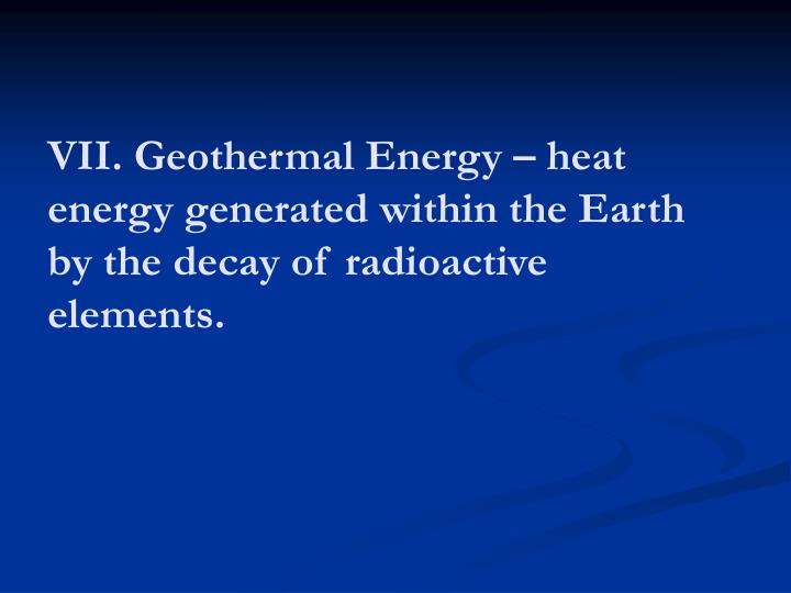 VII. Geothermal Energy – heat energy generated within the Earth
