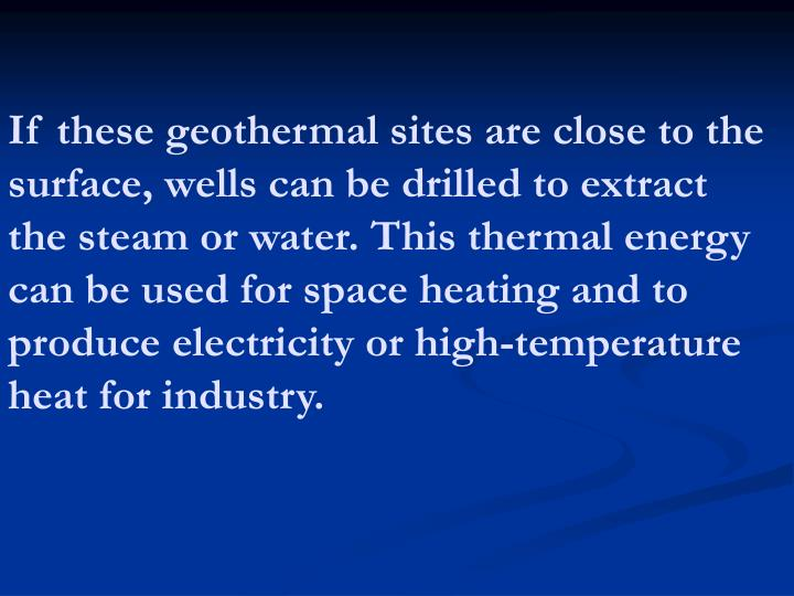 If these geothermal sites are close to the surface, wells can be drilled to extract the steam or water. This thermal energy can be used for space heating and to produce electricity or high-temperature heat for industry.