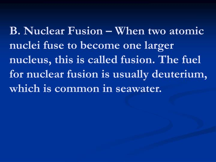 B. Nuclear Fusion – When two atomic nuclei fuse to become one larger nucleus, this is called fusion. The fuel for nuclear fusion is usually deuterium, which is common in seawater.