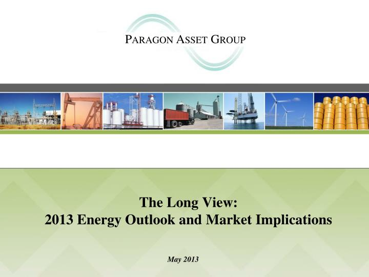 the long view 2013 energy outlook and market implications n.