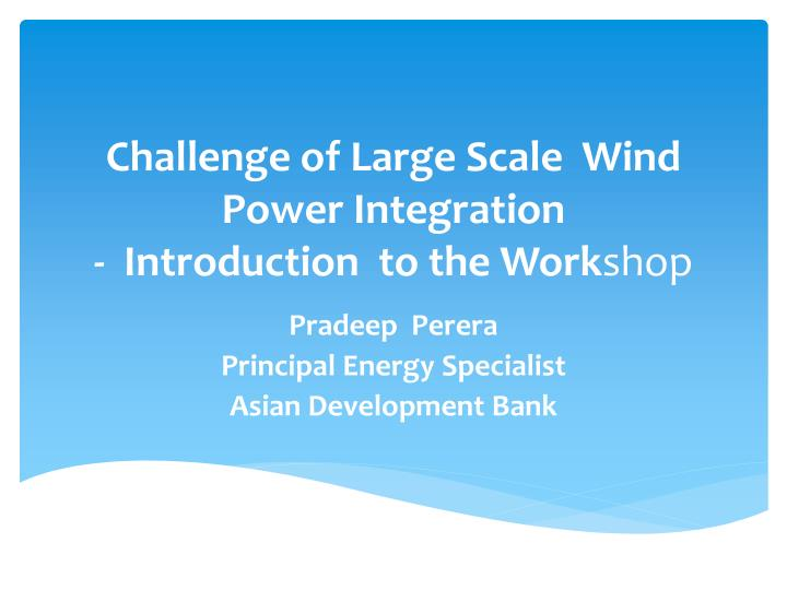 Challenge of large scale wind power integration introduction to the work shop