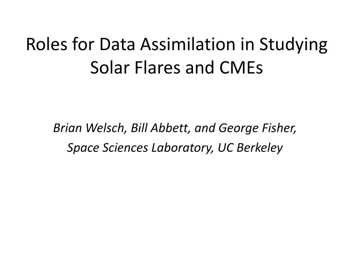 roles for data assimilation in studying solar flares and cmes n.