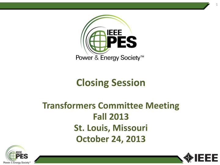 Closing session transformers committee meeting fall 2013 st louis missouri october 24 2013