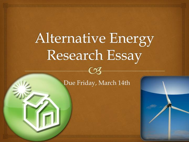the use of alternative energy essay Pros of renewable energy there are a lot of points in favor of renewable energy the fact that they use resources that are considered to be infinite is only the most obvious one.