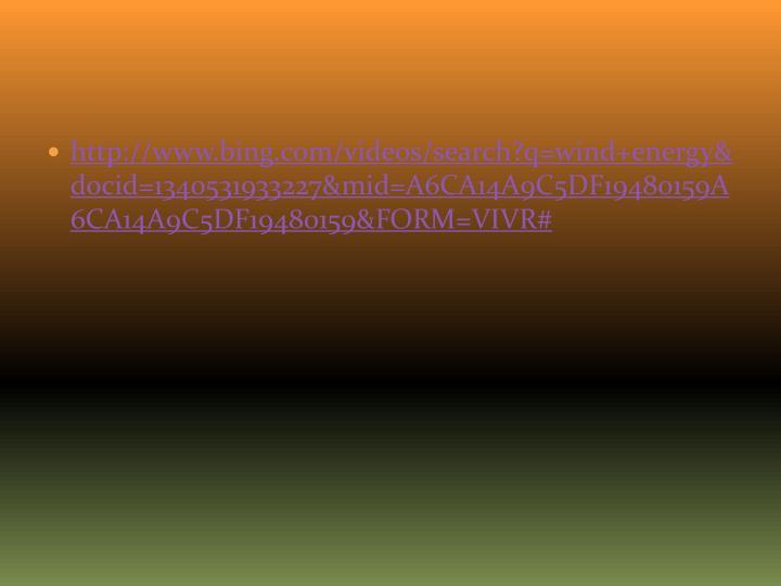 http://www.bing.com/videos/search?q=wind+energy&docid=1340531933227&mid=A6CA14A9C5DF19480159A6CA14A9C5DF19480159&FORM=VIVR#
