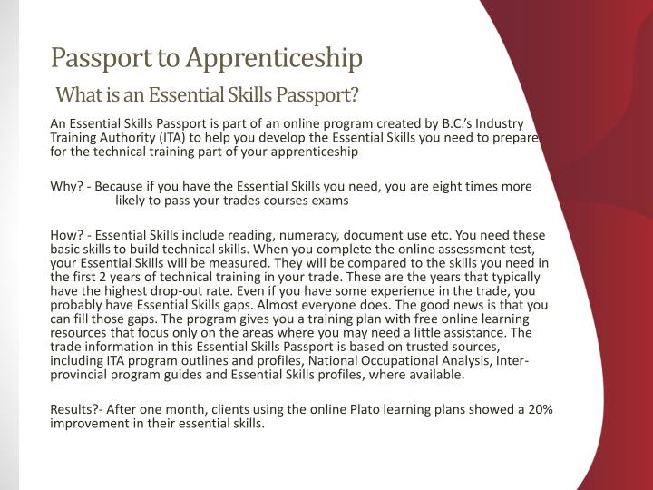 An Essential Skills Passport is part of an online program created by B.C.'s Industry Training Authority (ITA) to help you develop the Essential Skills you need to prepare for the technical training part of your apprenticeship
