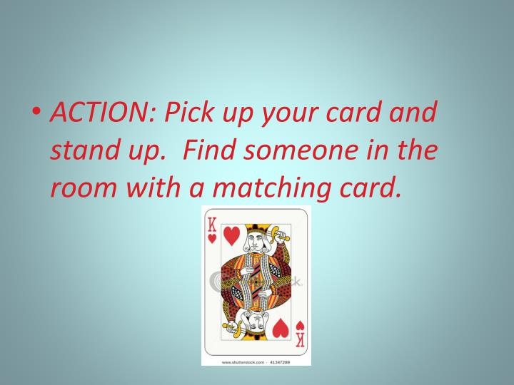 ACTION: Pick up your card and stand up.  Find someone in the room with a matching card.