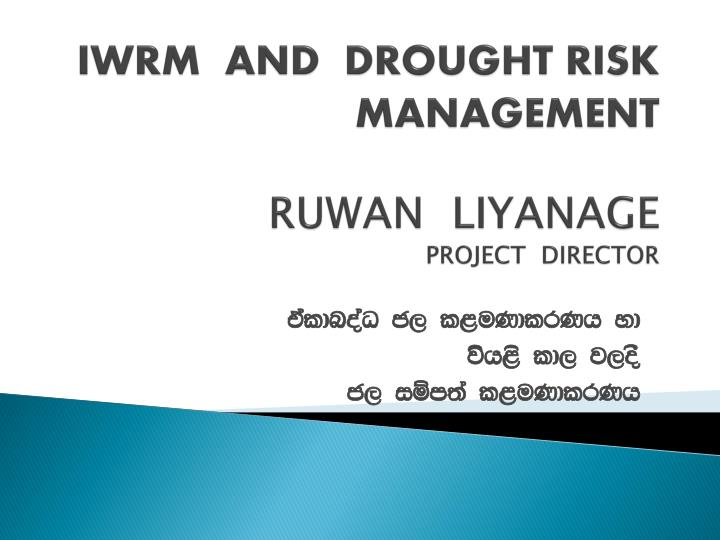 iwrm and drought risk management ruwan liyanage project director n.