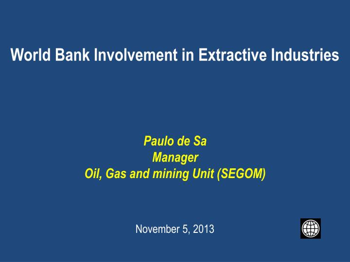 world bank involvement in extractive industries paulo de sa manager oil gas and mining unit segom n.
