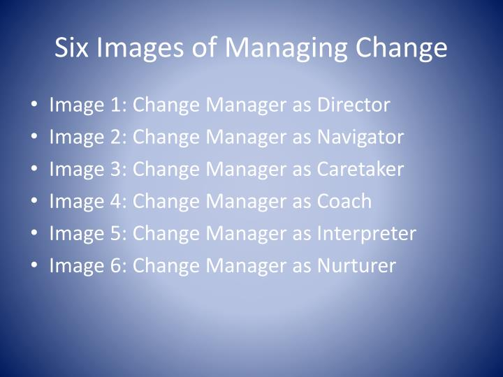 the six images of managing change Images of change managers images of managing change images of change outcomes images of change managers: director coach navigator interpreter caretaker nurturer three core uses of the images navigator control is the heart of management action, although a variety of external factors mean that managers may achieve some.