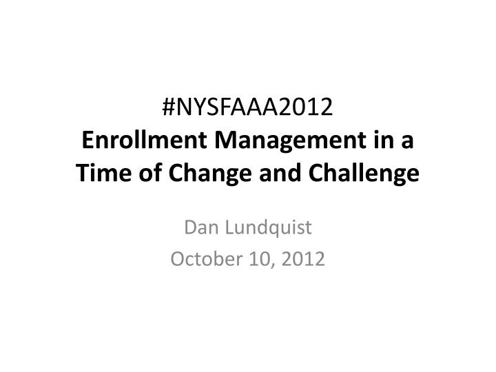 nysfaaa2012 enrollment management in a time of change and challenge n.