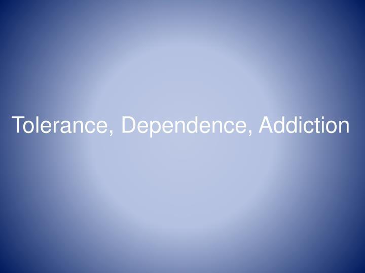 Tolerance, Dependence, Addiction