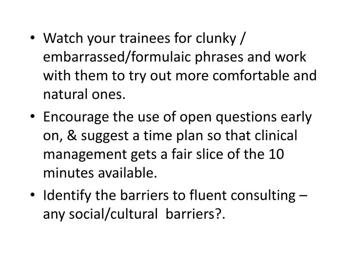 Watch your trainees for clunky / embarrassed/formulaic phrases and work with them to try out more comfortable and natural ones.