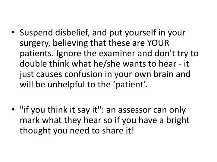 Suspend disbelief, and put yourself in your surgery, believing that these are YOUR patients. Ignore the examiner and don't try to double think what he/she wants to hear - it just causes confusion in your own brain and will be unhelpful to the 'patient'.