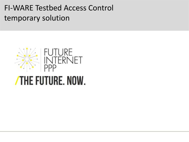 fi ware testbed access control temporary solution n.