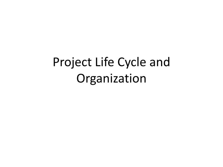 Project life cycle and organization