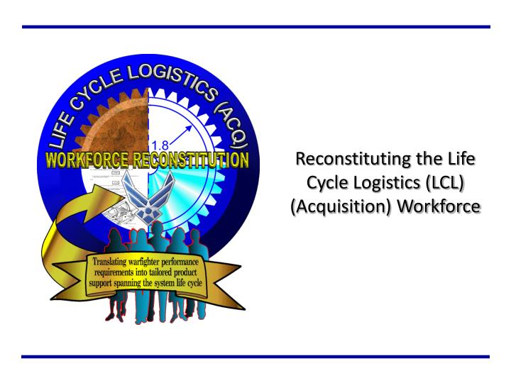 reconstituting the life cycle logistics lcl acquisition workforce n.