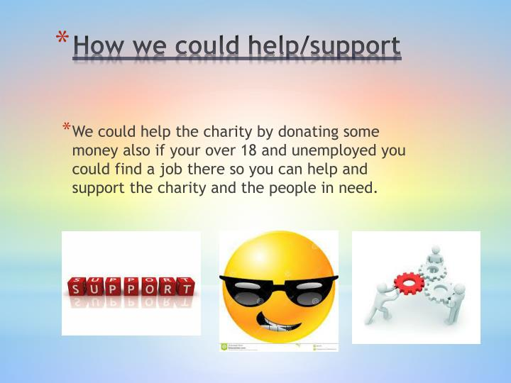 We could help the charity by donating some money also if your over 18 and unemployed you could find a job there so you can help and support the charity and the people in need.