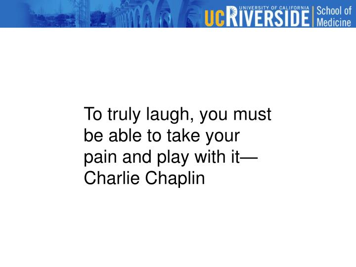 To truly laugh, you must be able to take your pain and play with it—Charlie Chaplin
